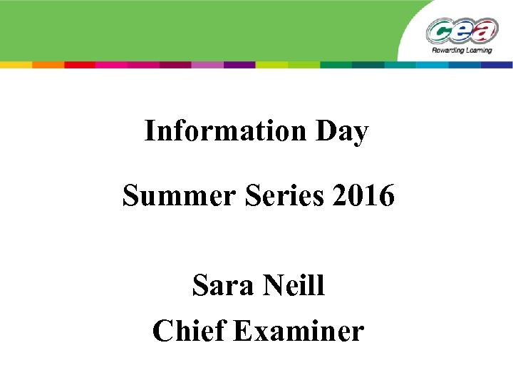 Information Day Summer Series 2016 Sara Neill Chief Examiner