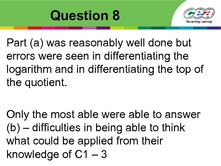 Question 8 Part (a) was reasonably well done but errors were seen in differentiating