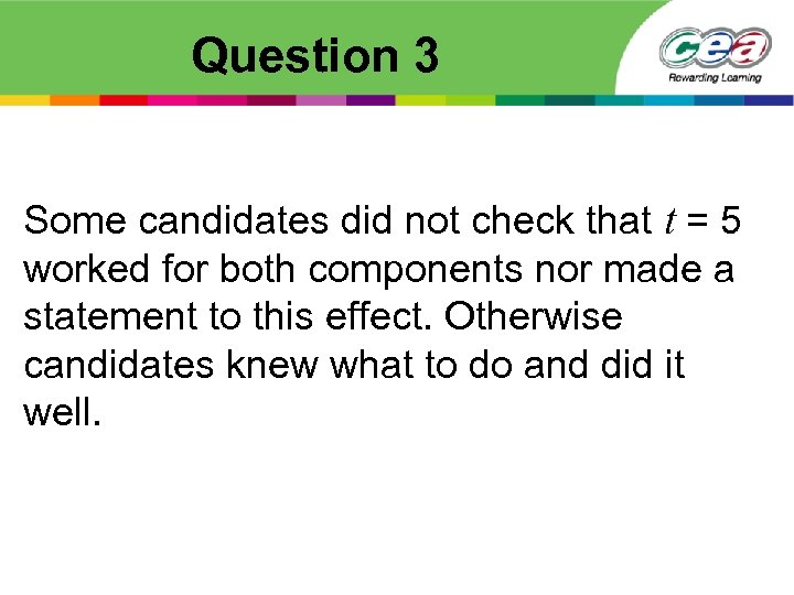 Question 3 Some candidates did not check that t = 5 worked for both