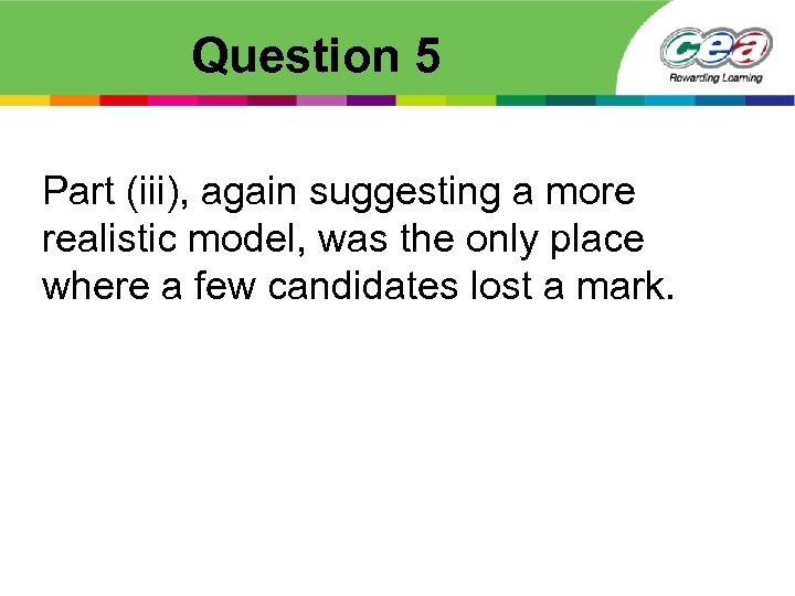 Question 5 Part (iii), again suggesting a more realistic model, was the only place
