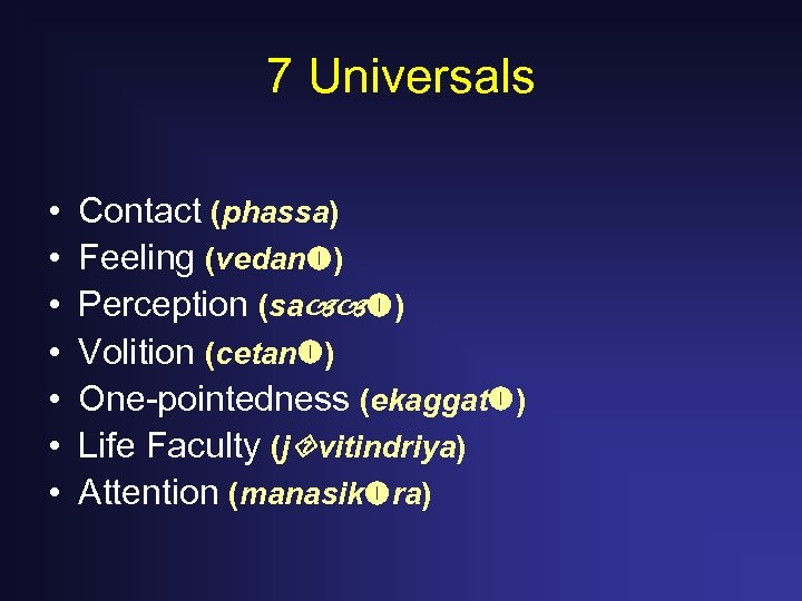 7 Universals • • Contact (phassa) Feeling (vedan ) Perception (sa ) Volition (cetan