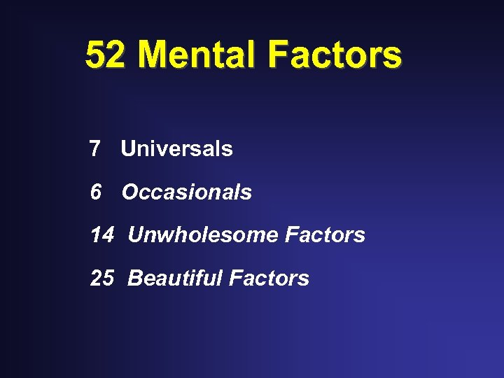 52 Mental Factors 7 Universals 6 Occasionals 14 Unwholesome Factors 25 Beautiful Factors