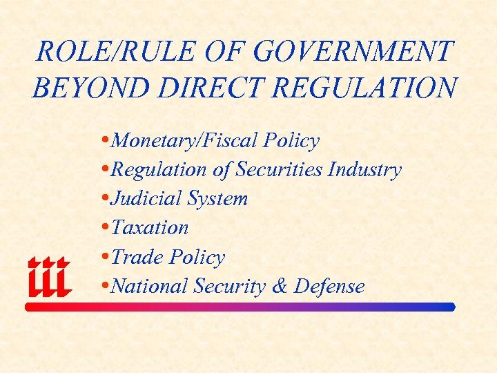 ROLE/RULE OF GOVERNMENT BEYOND DIRECT REGULATION Monetary/Fiscal Policy Regulation of Securities Industry Judicial System