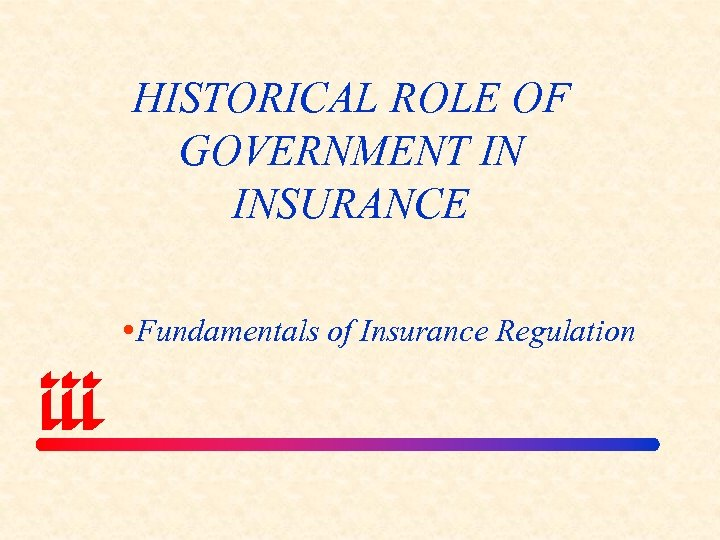 HISTORICAL ROLE OF GOVERNMENT IN INSURANCE Fundamentals of Insurance Regulation