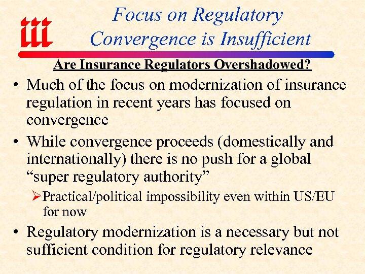 Focus on Regulatory Convergence is Insufficient Are Insurance Regulators Overshadowed? • Much of the