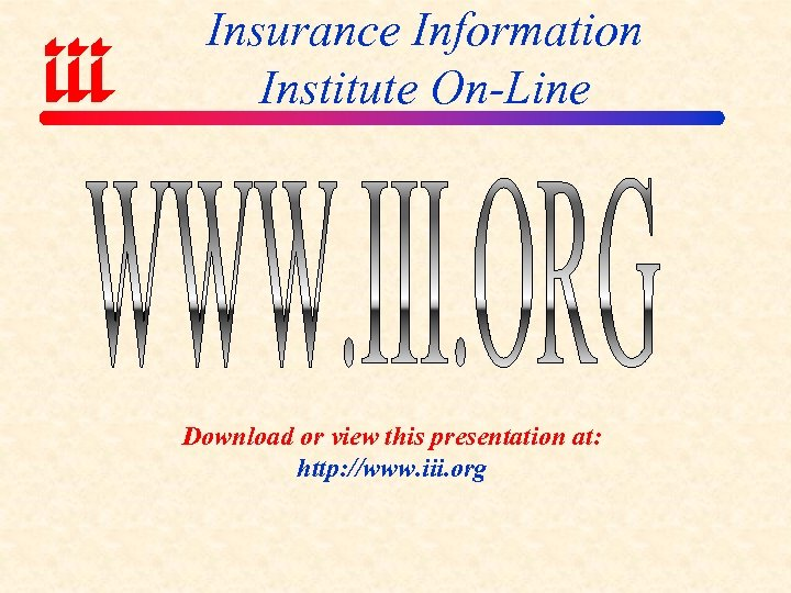 Insurance Information Institute On-Line Download or view this presentation at: http: //www. iii. org