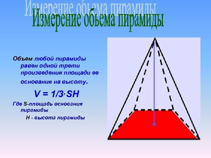 Объем любой пирамиды равен одной трети произведения площади ее основания на высоту. V =
