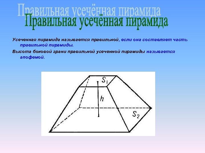 Усеченная пирамида называется правильной, если она составляет часть правильной пирамиды. Высота боковой грани правильной