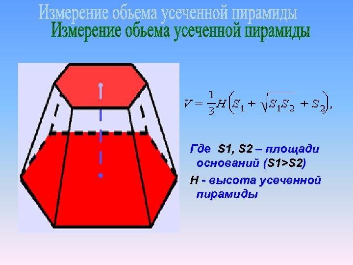 Где S 1, S 2 – площади оснований (S 1>S 2) H - высота