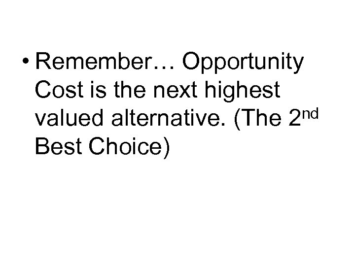 • Remember… Opportunity Cost is the next highest valued alternative. (The 2 nd