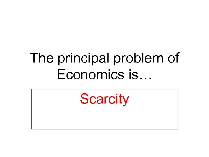 The principal problem of Economics is… Scarcity