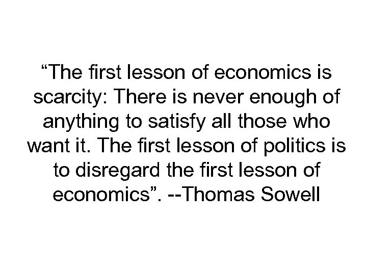 """The first lesson of economics is scarcity: There is never enough of anything to"