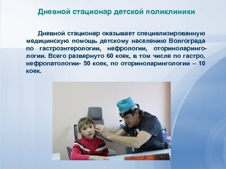 Дневной стационар детской поликлиники Дневной стационар оказывает специализированную медицинскую помощь детскому населению Волгограда по