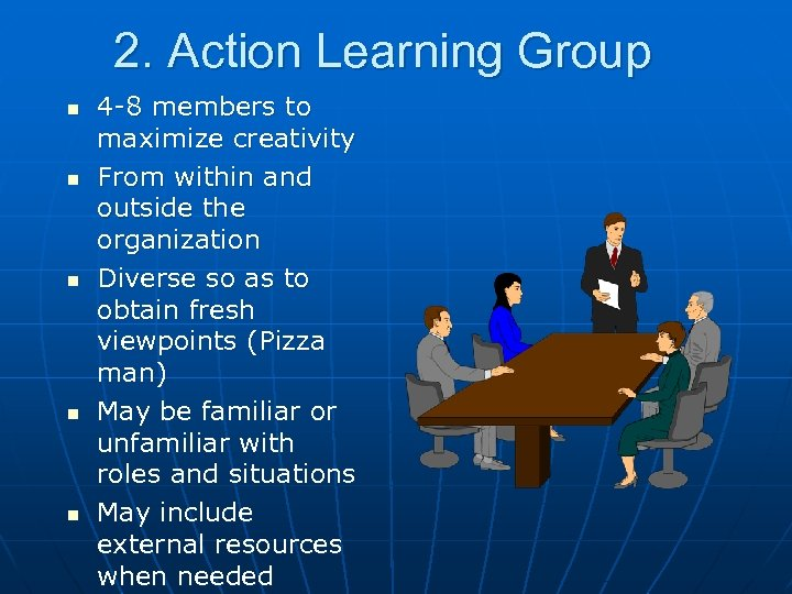 2. Action Learning Group n n n 4 -8 members to maximize creativity From