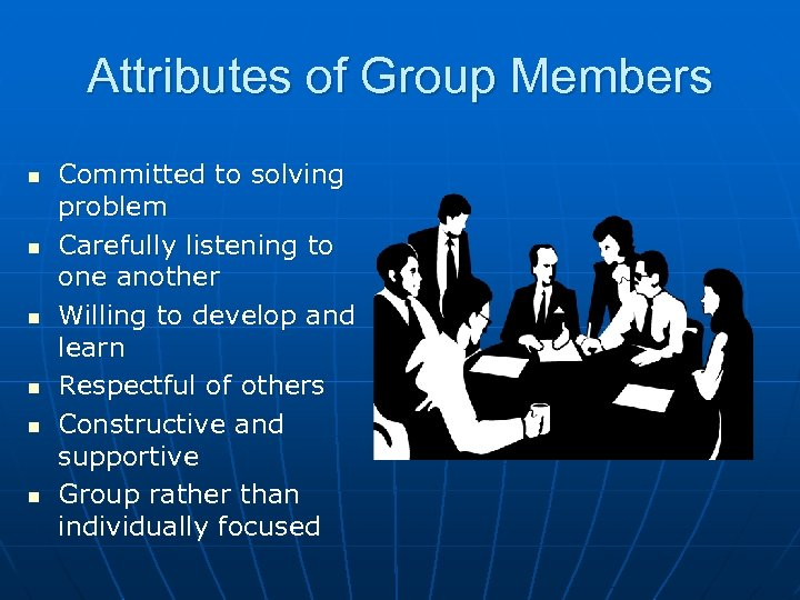 Attributes of Group Members n n n Committed to solving problem Carefully listening to