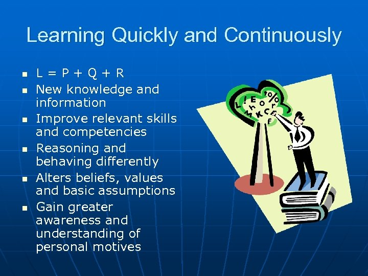 Learning Quickly and Continuously n n n L=P+Q+R New knowledge and information Improve relevant