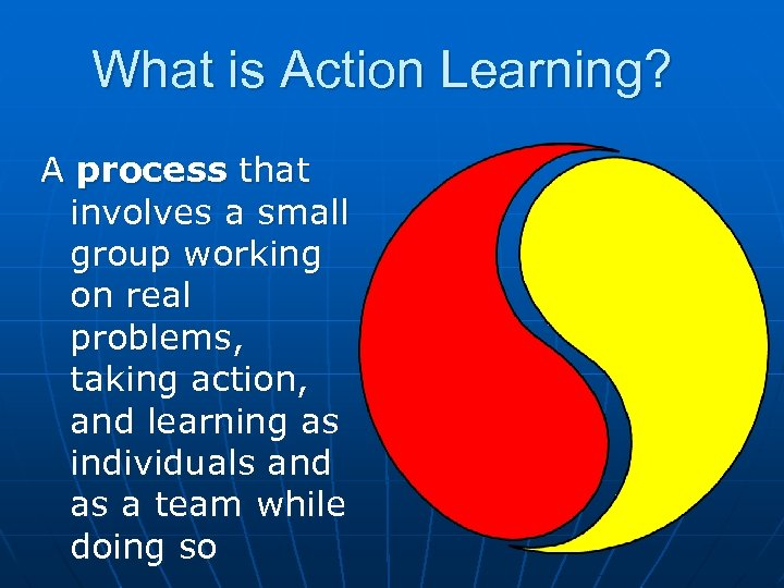 What is Action Learning? A process that involves a small group working on real