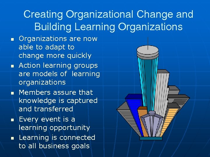 Creating Organizational Change and Building Learning Organizations n n n Organizations are now able