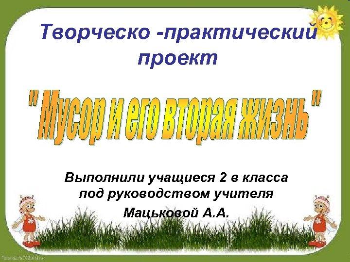 Творческо -практический проект Выполнили учащиеся 2 в класса под руководством учителя Мацьковой А. А.