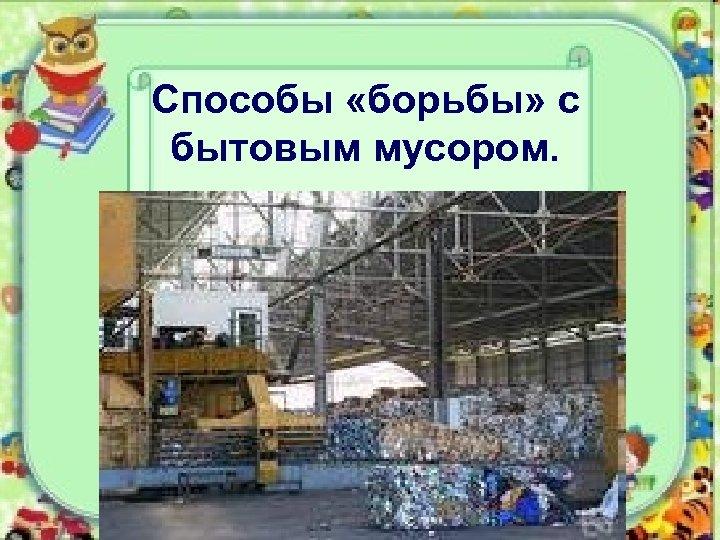Способы «борьбы» с бытовым мусором. üспособ захоронения ( в земле, в водоёмах); üспособ сжигания;