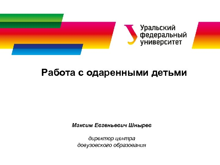 Работа с одаренными детьми Максим Евгеньевич Шнырев директор центра довузовского образования