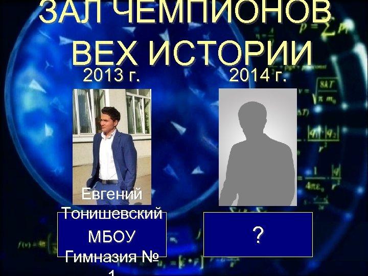 ЗАЛ ЧЕМПИОНОВ ВЕХ ИСТОРИИ 2013 г. 2014 г. Евгений Тонишевский МБОУ Гимназия № ?