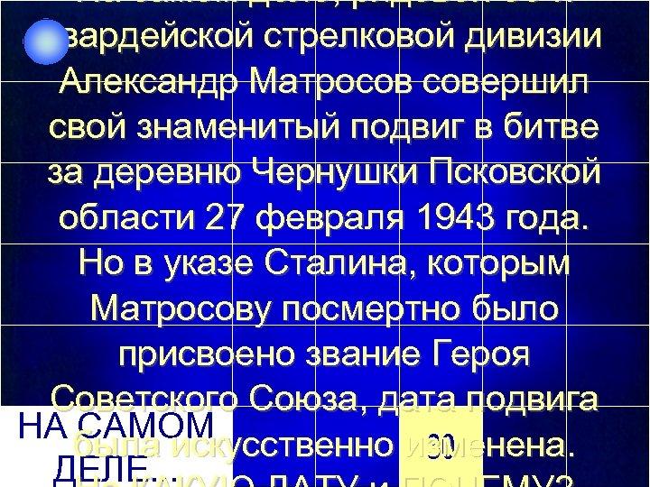 На самом деле, рядовой 56 -й гвардейской стрелковой дивизии Александр Матросов совершил свой знаменитый
