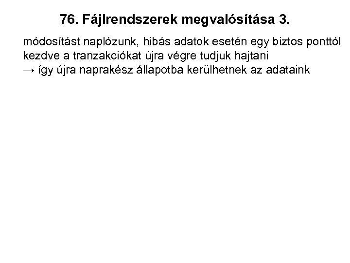76. Fájlrendszerek megvalósítása 3. módosítást naplózunk, hibás adatok esetén egy biztos ponttól kezdve a