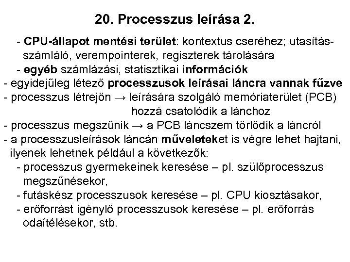 20. Processzus leírása 2. - CPU-állapot mentési terület: kontextus cseréhez; utasításszámláló, verempointerek, regiszterek tárolására