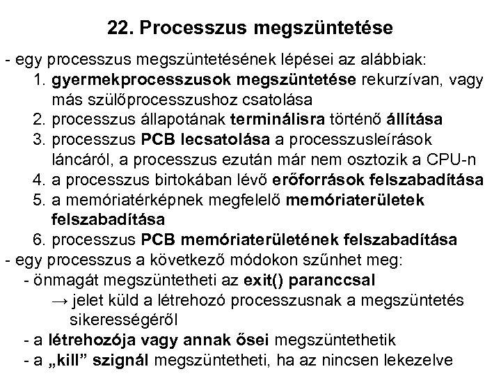 22. Processzus megszüntetése - egy processzus megszüntetésének lépései az alábbiak: 1. gyermekprocesszusok megszüntetése rekurzívan,