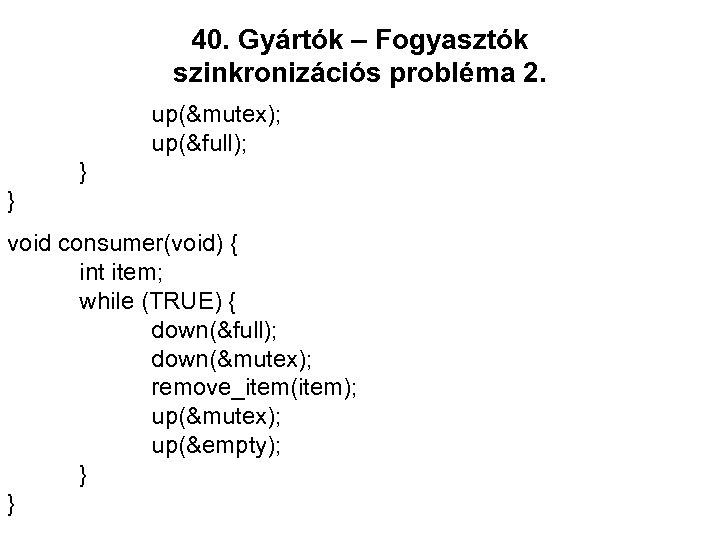 40. Gyártók – Fogyasztók szinkronizációs probléma 2. up(&mutex); up(&full); } } void consumer(void) {