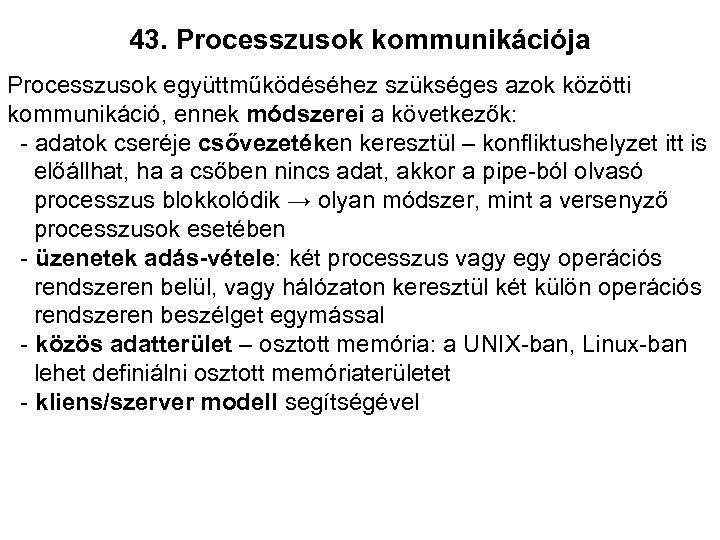 43. Processzusok kommunikációja Processzusok együttműködéséhez szükséges azok közötti kommunikáció, ennek módszerei a következők: -