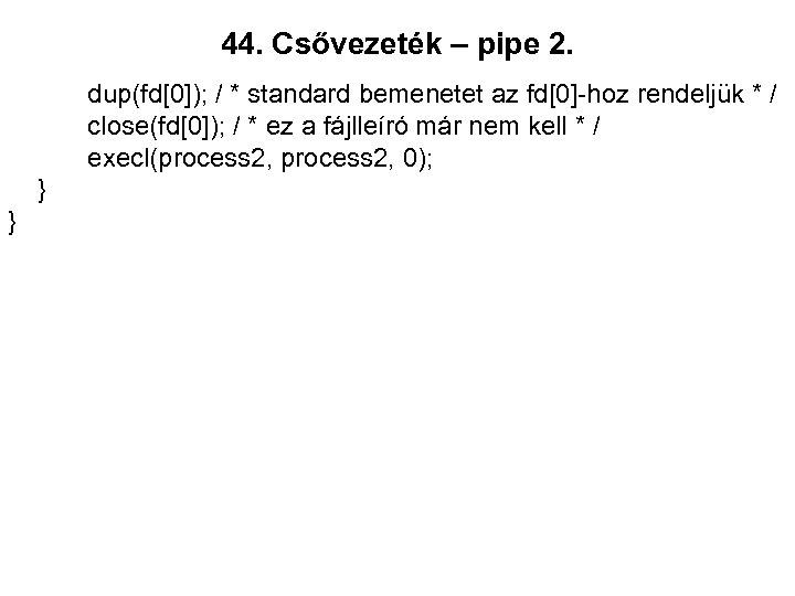 44. Csővezeték – pipe 2. dup(fd[0]); / * standard bemenetet az fd[0]-hoz rendeljük *