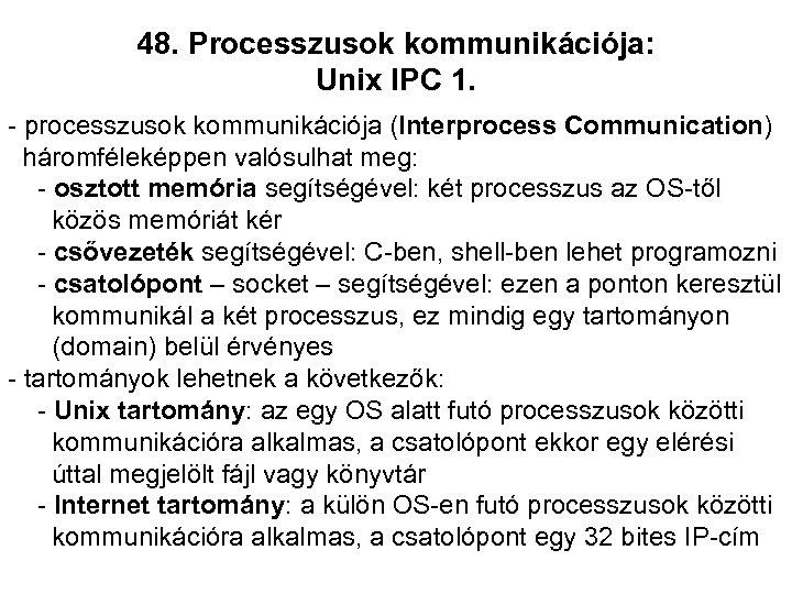 48. Processzusok kommunikációja: Unix IPC 1. - processzusok kommunikációja (Interprocess Communication) háromféleképpen valósulhat meg: