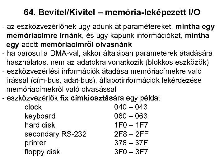 64. Bevitel/Kivitel – memória-leképezett I/O - az eszközvezérlőnek úgy adunk át paramétereket, mintha egy