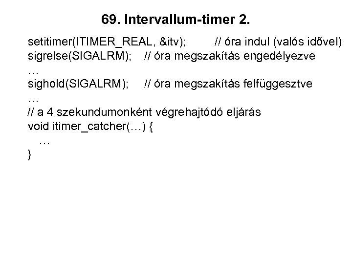 69. Intervallum-timer 2. setitimer(ITIMER_REAL, &itv); // óra indul (valós idővel) sigrelse(SIGALRM); // óra megszakítás