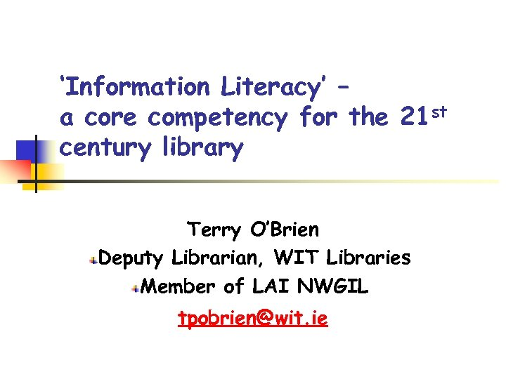 'Information Literacy' – a core competency for the 21 st century library Terry O'Brien