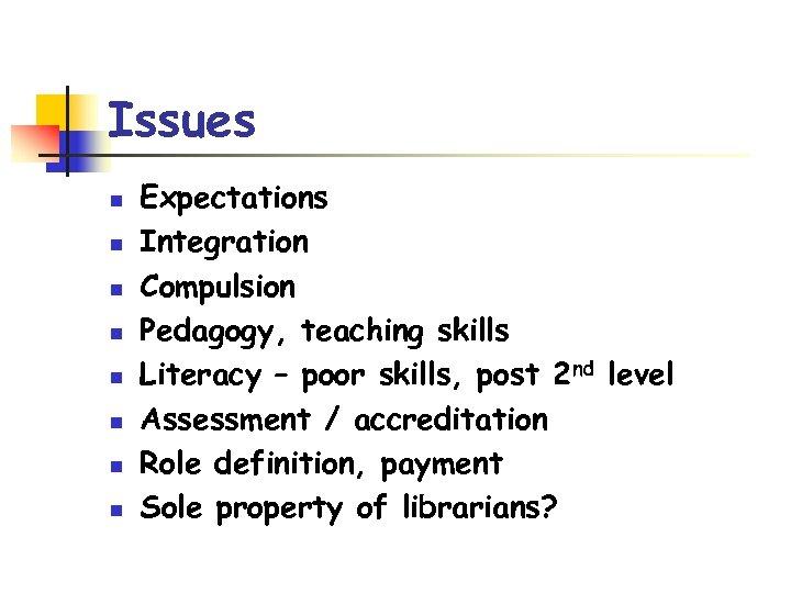 Issues n n n n Expectations Integration Compulsion Pedagogy, teaching skills Literacy – poor
