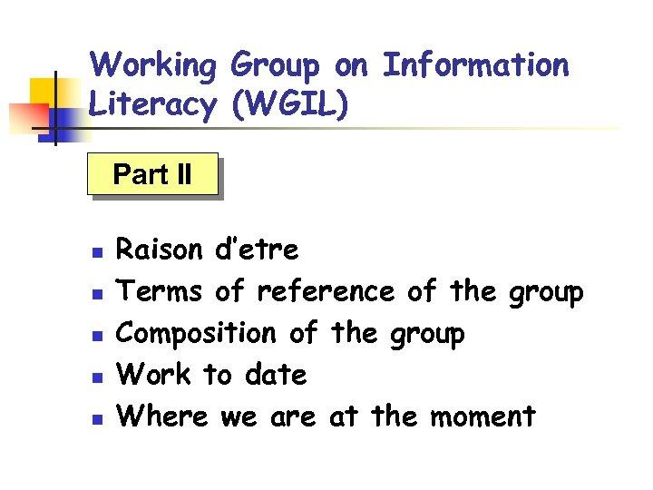 Working Group on Information Literacy (WGIL) Part II n n n Raison d'etre Terms