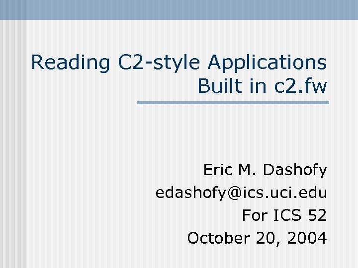 Reading C 2 -style Applications Built in c 2. fw Eric M. Dashofy edashofy@ics.