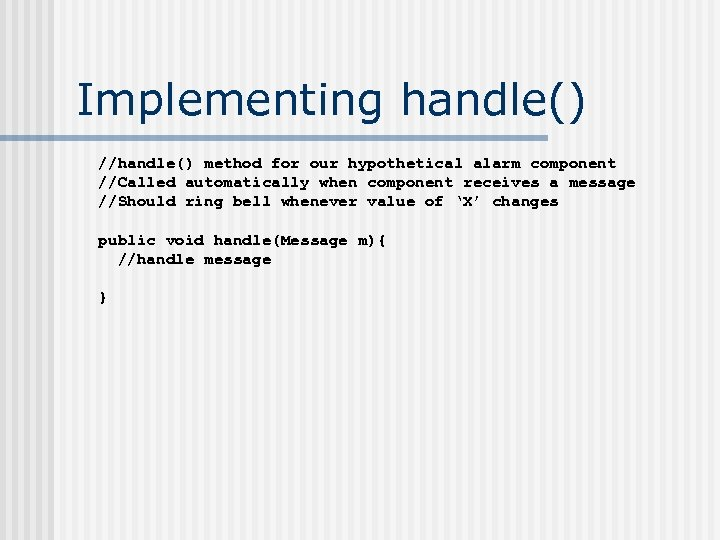 Implementing handle() //handle() method for our hypothetical alarm component //Called automatically when component receives
