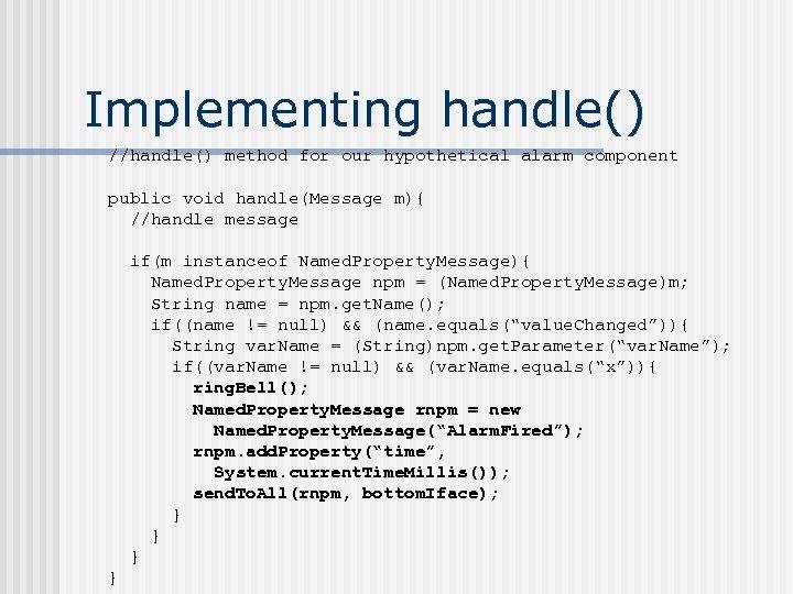 Implementing handle() //handle() method for our hypothetical alarm component public void handle(Message m){ //handle