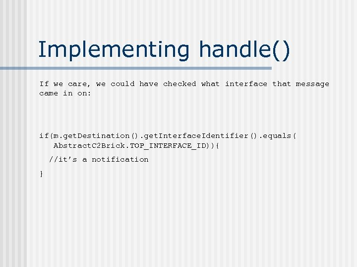 Implementing handle() If we care, we could have checked what interface that message came