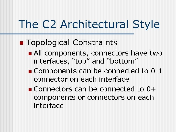 The C 2 Architectural Style n Topological Constraints All components, connectors have two interfaces,