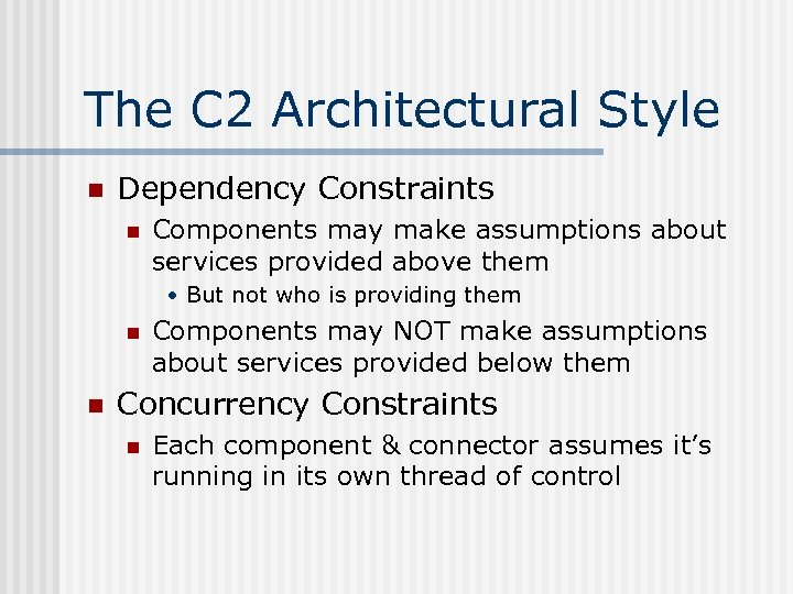 The C 2 Architectural Style n Dependency Constraints n Components may make assumptions about