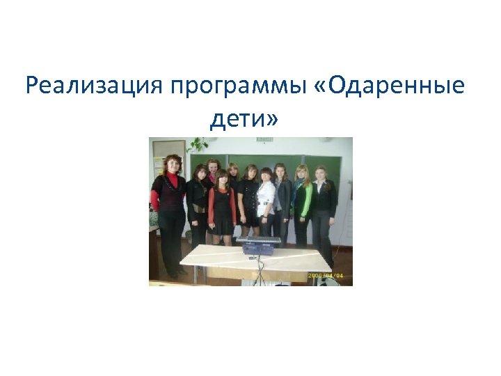 Реализация программы «Одаренные дети»