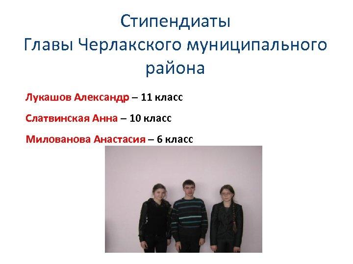 Стипендиаты Главы Черлакского муниципального района Лукашов Александр – 11 класс Слатвинская Анна – 10