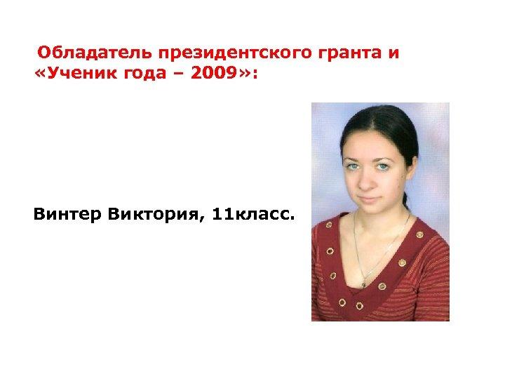 Обладатель президентского гранта и «Ученик года – 2009» : Винтер Виктория, 11 класс.