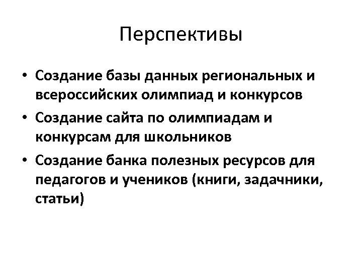 Перспективы • Создание базы данных региональных и всероссийских олимпиад и конкурсов • Создание сайта