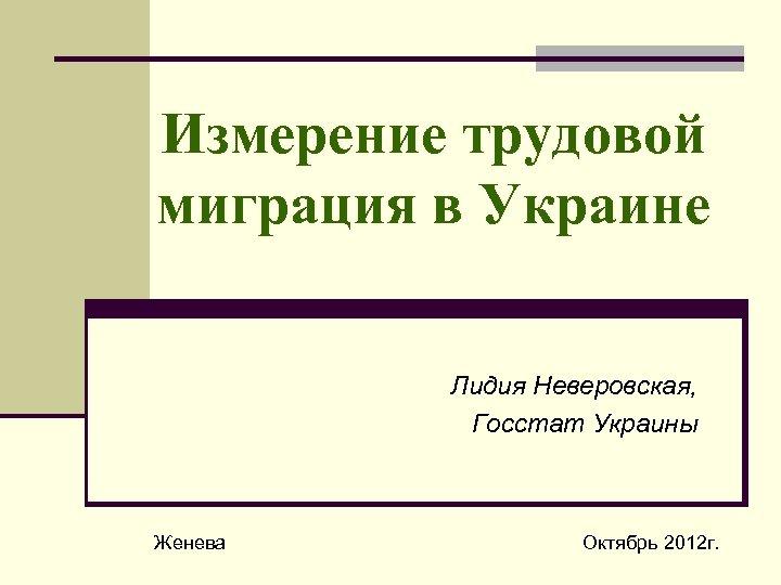 Измерение трудовой миграция в Украине Лидия Неверовская, Госстат Украины Женева Октябрь 2012 г.